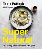 SuperNatural - 100 Easy Plant-Based Recipes ebook by Tobie Puttock