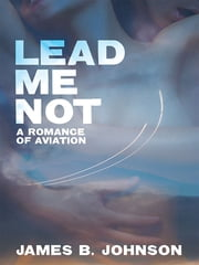 Lead Me Not - A Romance of Aviation ebook by James B. Johnson