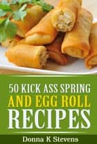 50 Kick Ass Spring and Egg Roll Recipes - Mouthwatering Treats at Home ebook by Donna K Stevens