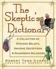 The Skeptic's Dictionary - A Collection of Strange Beliefs, Amusing Deceptions, and Dangerous Delusions ebook by Robert Carroll