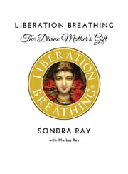 Liberation Breathing - The Divine Mother's Gift ebook by Sondra Ray,Markus Ray