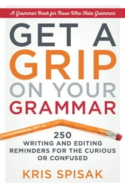 Get a Grip on Your Grammar - 250 Writing and Editing Reminders for the Curious or Confused ebook by Kobo.Web.Store.Products.Fields.ContributorFieldViewModel
