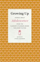 Growing Up - Stories about Adolescence from the Flannery O'Connor Award for Short Fiction ebook by Ethan Laughman, Tony Ardizzone, Rita Ciresi,...