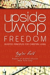 Upside-Down Freedom - Inverted Principles for Christian Living ebook by Taylor Field