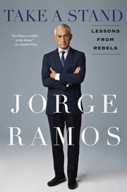 Take a Stand - Lessons from Rebels ebook by Jorge Ramos