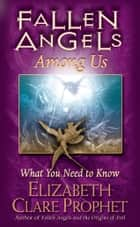 Fallen Angels Among Us - What You Need To Know ebook by Elizabeth Clare Prophet