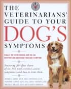 The Veterinarians' Guide to Your Dog's Symptoms ebook by Michael S. Garvey, D.V.M.,Anne E. Hohenhaus, D.V.M.