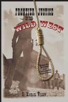 Frontier Justice in the Wild West - Bungled, Bizarre, And Fascinating Executions ebook by R. Michael Wilson