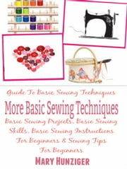 More Basic Sewing Techniques: Guide To Basic Sewing Techniques: Basic Sewing Projects, Basic Sewing Skills, Basic Sewing Instructions For Beginners & Sewing Tips For Beginners ebook by Mary Hunziger