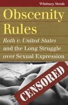 Obscenity Rules - Roth v. United States and the Long Struggle over Sexual Expression ebook by Whitney Strub