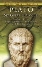 Six Great Dialogues - Apology, Crito, Phaedo, Phaedrus, Symposium, The Republic ebook by Plato, Benjamin Jowett