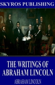 The Writings of Abraham Lincoln: All Volumes ebook by Abraham Lincoln