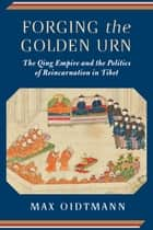 Forging the Golden Urn - The Qing Empire and the Politics of Reincarnation in Tibet ebook by Max Oidtmann