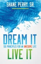 Dream It, Live It - Six Principles for an Awesome Life ebook by Shane Perry Sr.