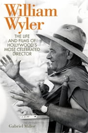 William Wyler - The Life and Films of Hollywood's Most Celebrated Director ebook by Gabriel Miller