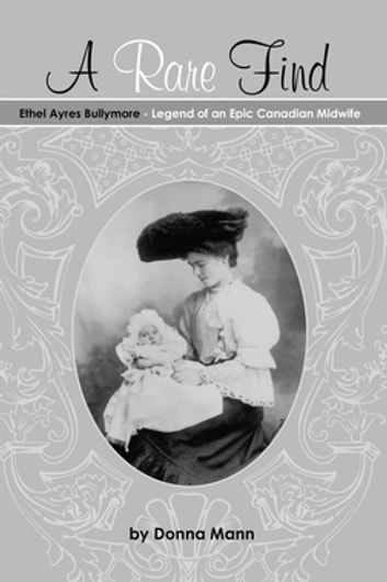 A Rare Find: Ethel Ayres Bullymore - Legend of an Epic Canadian Midwife ebook by Donna Mann