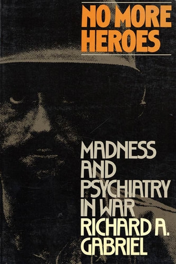 No More Heroes - Madness and Psychiatry In War ebook by Richard A. Gabriel