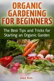 Organic Gardening for Beginners: The Best Tips and Tricks for Starting an Organic Garden ebook by Alex Kim