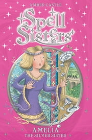 Spell Sisters: Amelia the Silver Sister ebook by Amber Castle,Mary Hall