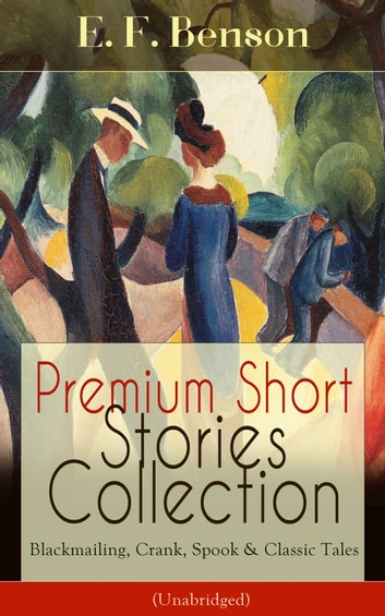 Premium Short Stories Collection - Blackmailing, Crank, Spook & Classic Tales (Unabridged) ebook by E. F. Benson
