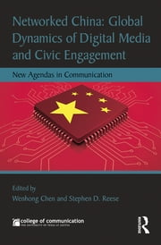 Networked China: Global Dynamics of Digital Media and Civic Engagement - New Agendas in Communication ebook by Wenhong Chen,Stephen D. Reese