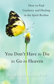 You Don't Have to Die to Go to Heaven - How to Find Guidance and Healing in the Spirit Realms ebook by Susan Allison, PhD