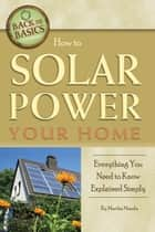 How to Solar Power Your Home - Everything You Need to Know Explained Simply ebook by Martha Maeda