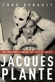 Jacques Plante - The Man Who Changed the Face of Hockey ebook by Kobo.Web.Store.Products.Fields.ContributorFieldViewModel