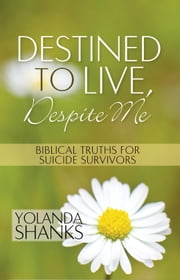 Destined To Live, Despite Me: Biblical Truths For Suicide Survivors ebook by Yolanda Shanks