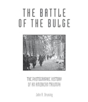 The Battle of the Bulge - The Photographic History of an American Triumph ebook by John R. Bruning