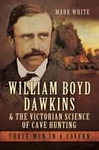 William Boyd Dawkins and the Victorian Science of Cave Hunting ebook by Mark John White