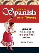 Learn Spanish In A Hurry - Grasp the Basics of Espanol Pronto! ebook by Julie Gutin
