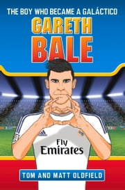 Gareth Bale: The Boy Who Became a Galáctico ebook by Tom Oldfield,Matt Oldfield