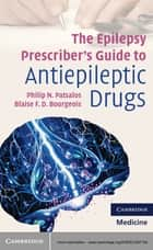 The Epilepsy Prescriber's Guide to Antiepileptic Drugs ebook by Philip N. Patsalos,Blaise F. D. Bourgeois