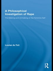 A Philosophical Investigation of Rape - The Making and Unmaking of the Feminine Self ebook by Louise du Toit