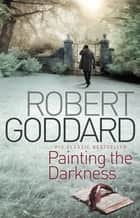 Painting The Darkness 電子書 by Robert Goddard