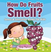 How Do Fruits Smell? | Sense & Sensation Books for Kids ebook by Baby Professor