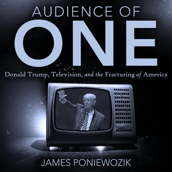 Audience of One - Television, Donald Trump, and the Politics of Illusion audiobook by James Poniewozik