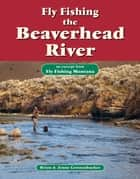 Fly Fishing the Beaverhead River - An Excerpt from Fly Fishing Montana ebook by Brian Grossenbacher, Jenny Grossenbacher