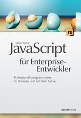 JavaScript für Enterprise-Entwickler - Professionell programmieren im Browser und auf dem Server ebook by Oliver Ochs