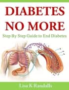 Diabetes No More: Step By Step Guide to End Diabetes ebook by Lisa K Randalls, Emran Saiyed