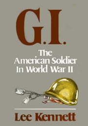 G.I. - The American Soldier in World War II ebook by Lee Kennett