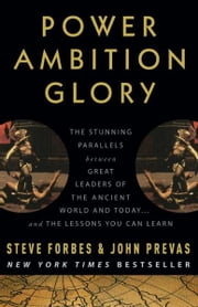 Power Ambition Glory - The Stunning Parallels between Great Leaders of the Ancient World and Today . . . and the Lessons You Can Learn ebook by Steve Forbes,John Prevas,Rudolph Giuliani