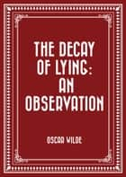 The Decay Of Lying: An Observation ebook by Oscar Wilde