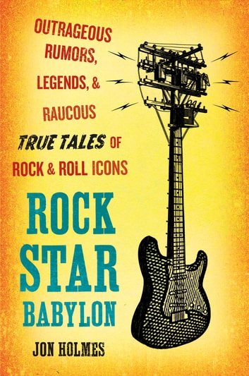 Rock Star Babylon - Outrageous Rumors, Legends, and Raucous True Tales of Rock and Roll Icons ebook by Jon Holmes