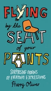 Flying by the Seat of Your Pants - Surprising Origins of Everyday Expressions ebook by Harry Oliver