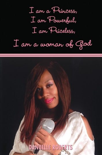 I Am A Princess, I Am Powerful, I Am Priceless, I Am a Woman of God ebook by Danuelle Roberts