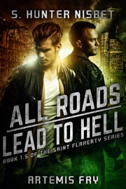 All Roads Lead to Hell - Book 1.5 of the Saint Flaherty Series ebook by S. Hunter Nisbet, Artemis Fay