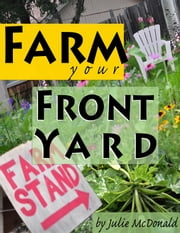 Farm Your Front Yard ebook by Julie McDonald