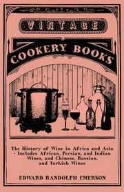 The History of Wine in Africa and Asia - Includes African, Persian, and Indian Wines, and Chinese, Russian, and Turkish Wines ebook by Edward Randolph Emerson